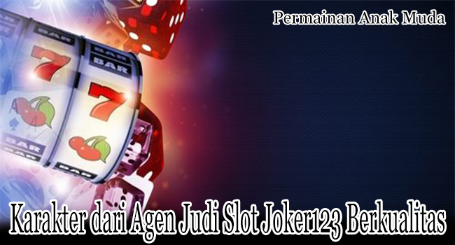 Karakter dari Agen Judi Slot Joker123 Online yang Berkualitas Tinggi