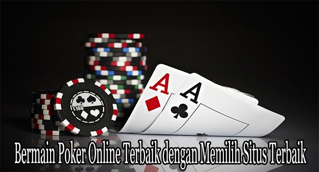 Bermain Poker Online Terbaik dengan Memilih Situs Terbaik